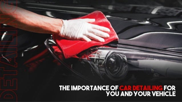 The Importance Of Car Detailing For You And Your Vehicle