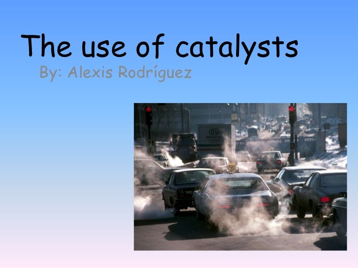 The use of catalysts<br />By: Alexis Rodríguez<br />