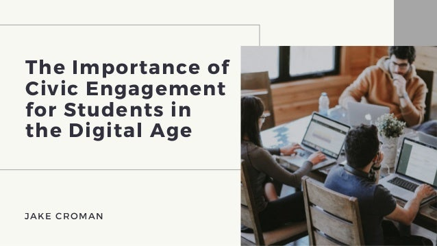 The Importance of Civic Engagement for Students in the Digital Age JAKE CROMAN