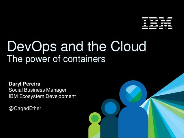 1 DevOps and the Cloud The power of containers Daryl Pereira Social Business Manager IBM Ecosystem Development @CagedEther