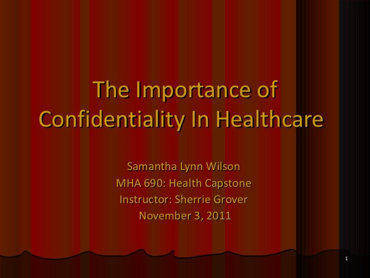 The Importance of Confidentiality In Healthcare   Samantha Lynn Wilson  MHA 690: Health Capstone  Instructor: Sherrie Grov...
