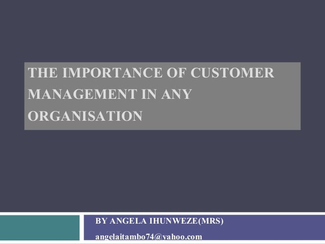 THE IMPORTANCE OF CUSTOMER MANAGEMENT IN ANY ORGANISATION BY ANGELA IHUNWEZE(MRS) angelaitambo74@yahoo.com