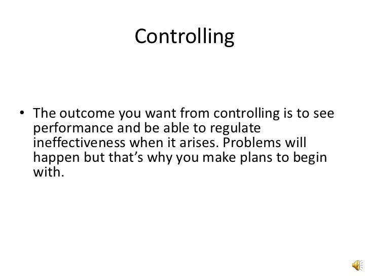 Controlling<br />The outcome you want from controlling is to see performance and be able to regulate ineffectiveness when ...