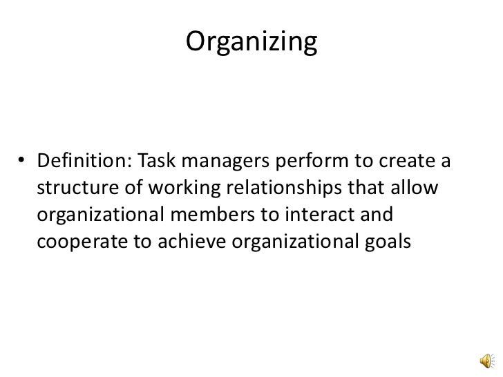Organizing<br />Definition: Task managers perform to create a structure of working relationships that allow organizational...