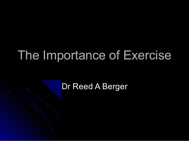 The Importance of ExerciseThe Importance of Exercise Dr Reed A BergerDr Reed A Berger