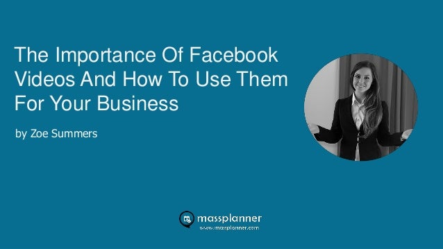 The Importance Of Facebook Videos And How To Use Them For Your Business by Zoe Summers