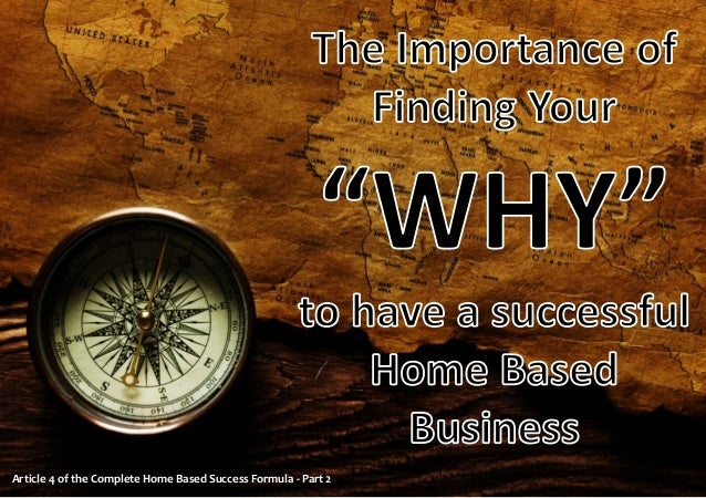 """The Importance of Finding Your  """"WHY"""" to have a successful Home Based Business Article 4 of the Complete Home Based Succes..."""