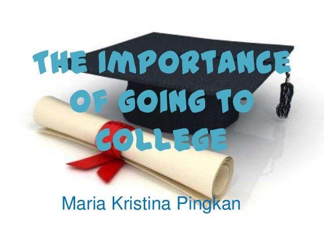 The Importance  of Going to    College Maria Kristina Pingkan