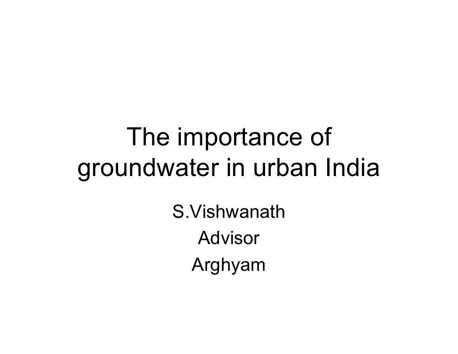 The importance of groundwater in urban India         S.Vishwanath            Advisor           Arghyam
