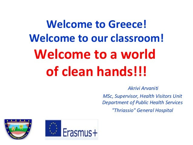 Welcome to Greece! Welcome to our classroom! Welcome to a world of clean hands!!! Akrivi Arvaniti MSc, Supervisor, Health ...