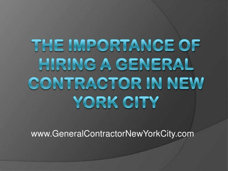 The Importance of Hiring a General Contractor in New York City<br />www.GeneralContractorNewYorkCity.com<br />