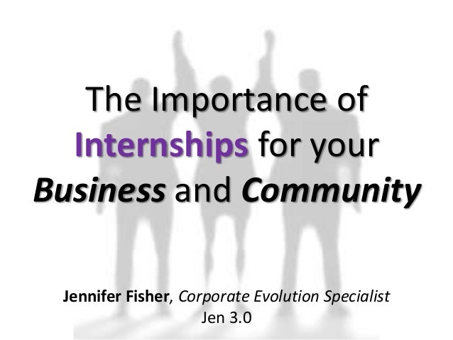 The Importance of Internships for your Business and Community Jennifer Fisher, Corporate Evolution Specialist Jen 3.0