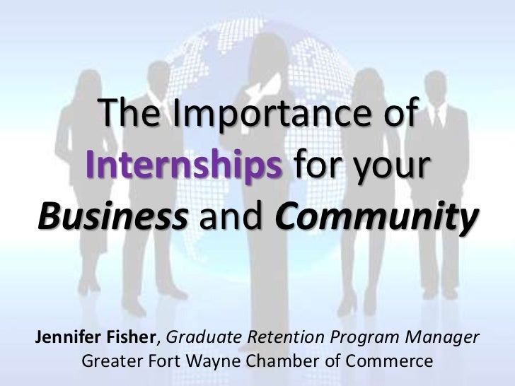 The Importance of  Internships for yourBusiness and CommunityJennifer Fisher, Graduate Retention Program Manager     Great...