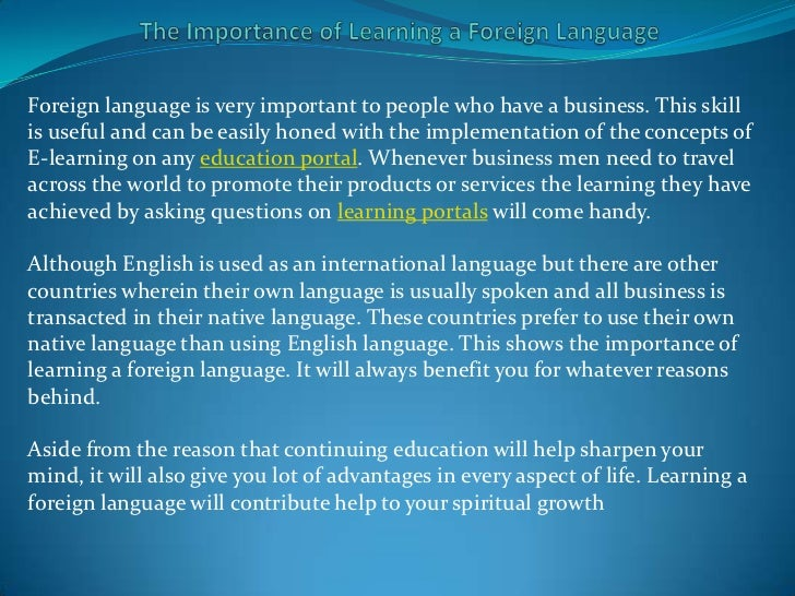 the importance of studying foreign language The importance of studying a foreign language, as reported by the daily collegian monday, october 30, 2017 jacob russian writes about why studying foreign languages is vital for undergraduate students and why sbs shouldn't do away with foreign language requirements for its students.