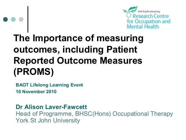 The Importance of measuring outcomes, including Patient Reported Outcome Measures (PROMS) BAOT Lifelong Learning Event 10 ...