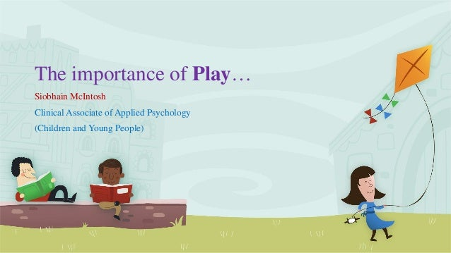 The importance of Play… Siobhain McIntosh Clinical Associate of Applied Psychology (Children and Young People)