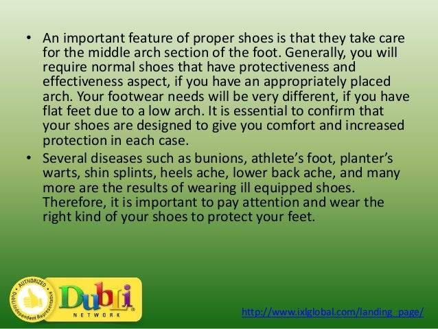 importance of shoes In order to avoid these issues, you must be sure to wear shoes that provide proper foot support of all the different parts of the foot, the arch is the one that needs the most support this vital structure handles most of the pressure exerted during movement--for each mile someone walks, the arch bears between 200,000 and.