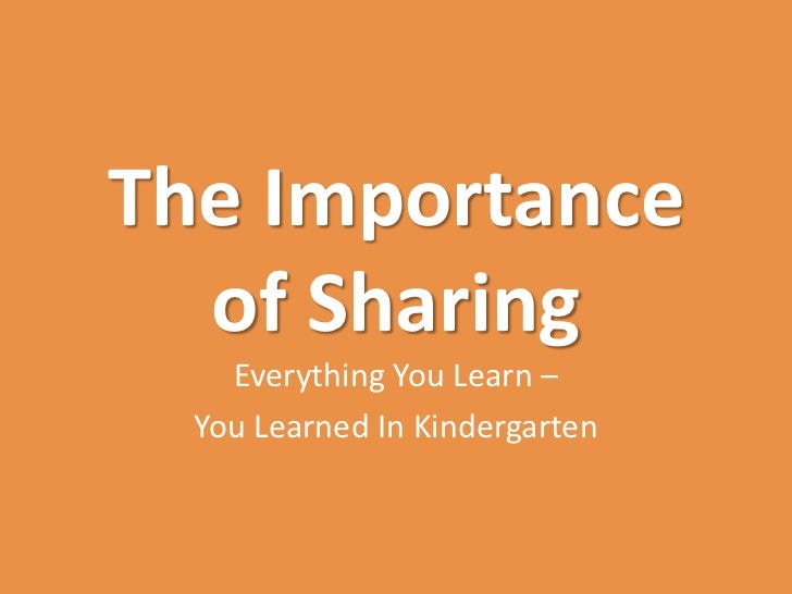 The Importance  of Sharing    Everything You Learn –  You Learned In Kindergarten