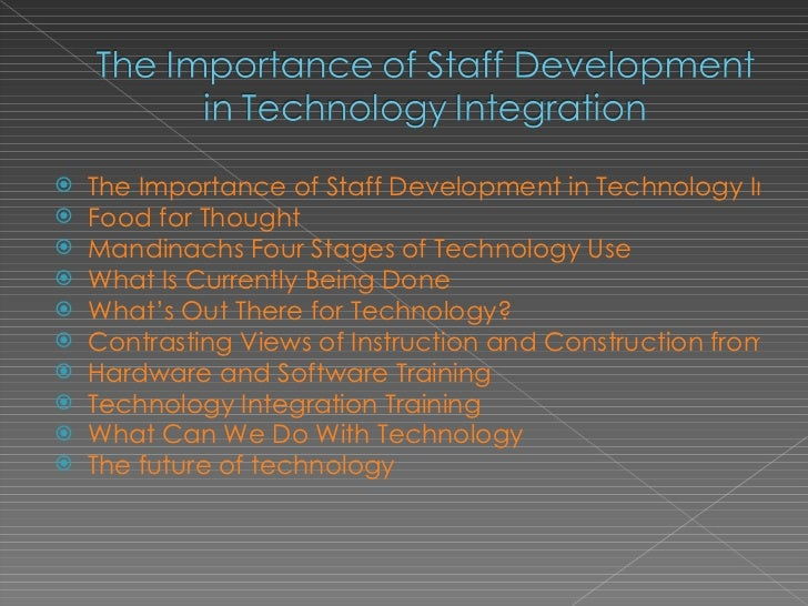 <ul><li>The Importance of Staff Development in Technology Integration </li></ul><ul><li>Food for Thought </li></ul><ul><li...