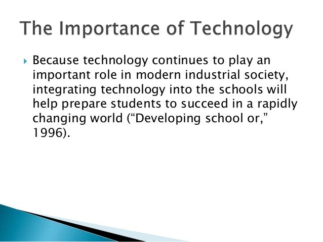  Because technology continues to play an important role in modern industrial society, integrating technology into the sch...
