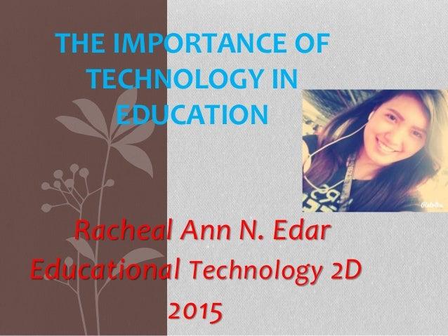 Racheal Ann N. Edar Educational Technology 2D 2015 THE IMPORTANCE OF TECHNOLOGY IN EDUCATION