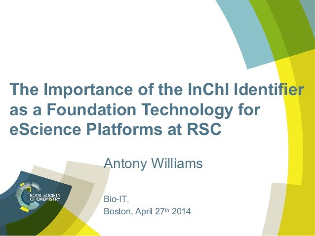 The Importance of the InChI Identifier as a Foundation Technology for eScience Platforms at RSC Antony Williams Bio-IT, Bo...