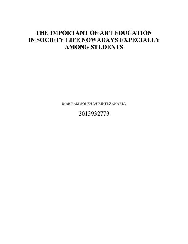 THE IMPORTANT OF ART EDUCATION IN SOCIETY LIFE NOWADAYS EXPECIALLY AMONG STUDENTS MARYAM SOLEHAH BINTI ZAKARIA 2013932773