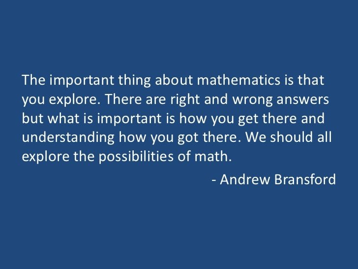 The important thing about mathematics is thatyou explore. There are right and wrong answersbut what is important is how yo...