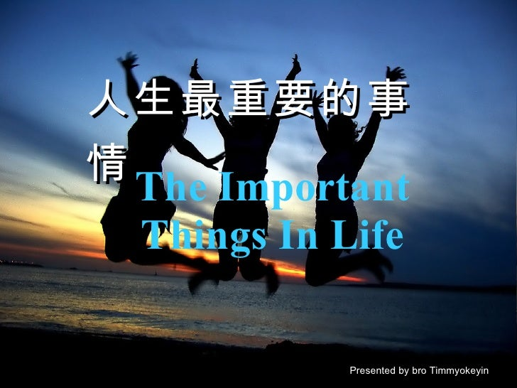 The Important Things In Life Presented by bro Timmyokeyin 人生最重要的事情