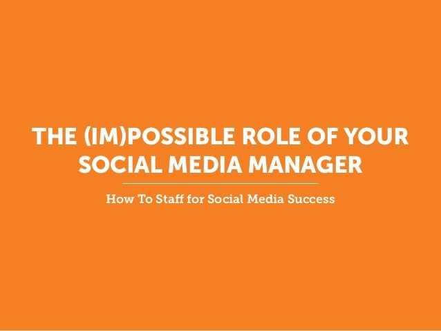 THE (IM)POSSIBLE ROLE OF YOUR SOCIAL MEDIA MANAGER How To Staff for Social Media Success