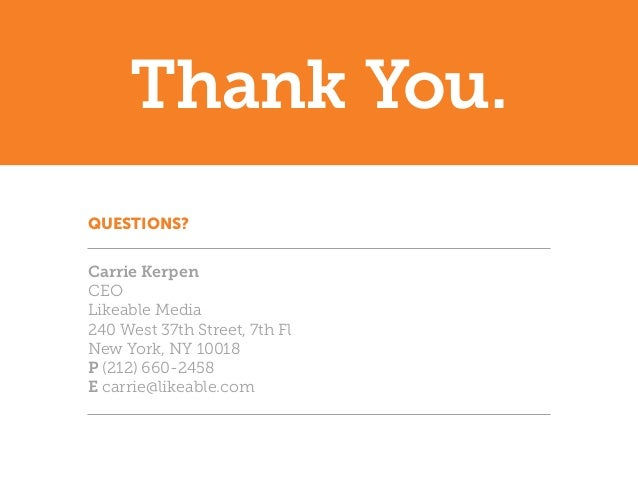 Thank You.QUESTIONS?Carrie KerpenCEOLikeable Media240 West 37th Street, 7th FlNew York, NY 10018P (212) 660-2458E carrie@l...
