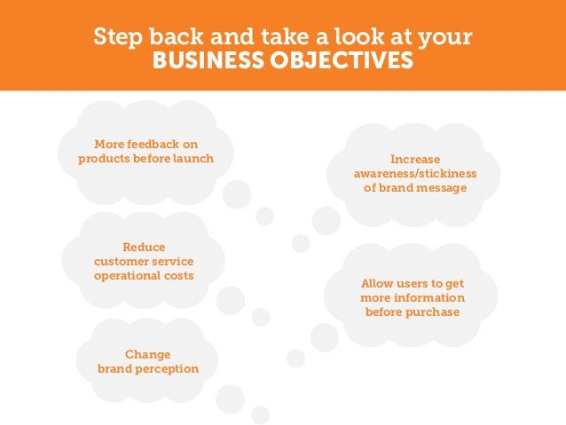 Step back and take a look at your       BUSINESS OBJECTIVES  More feedback onproducts before launch         Increase      ...