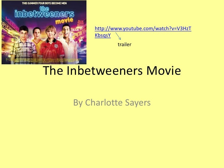 The Inbetweeners Movie<br />By Charlotte Sayers<br />http://www.youtube.com/watch?v=V3HzTKbsqsY<br />trailer<br />