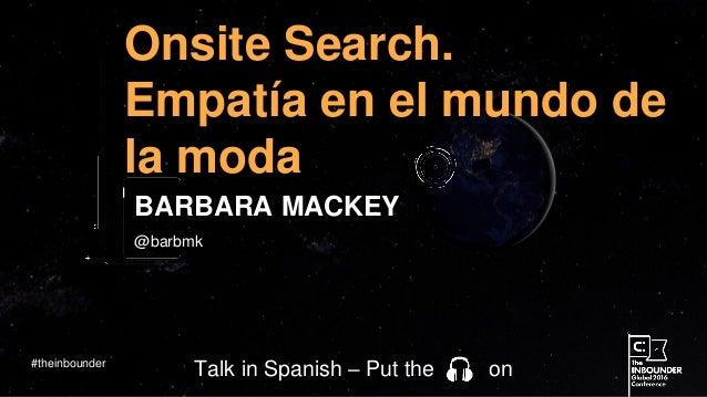 @barbmk Onsite Search. Empatía en el mundo de la moda BARBARA MACKEY #theinbounder Talk in Spanish – Put the on