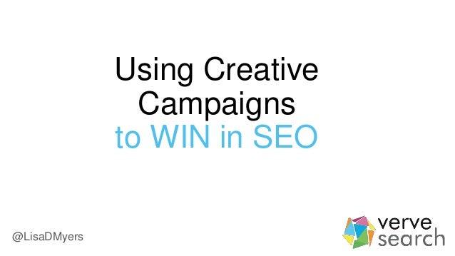 Using Creative Campaigns to WIN in SEO @LisaDMyers