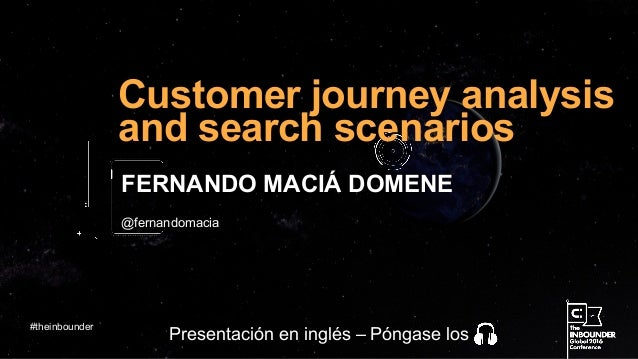 @fernandomacia Customer journey analysis and search scenarios FERNANDO MACIÁ DOMENE #theinbounder Presentación en inglés –...