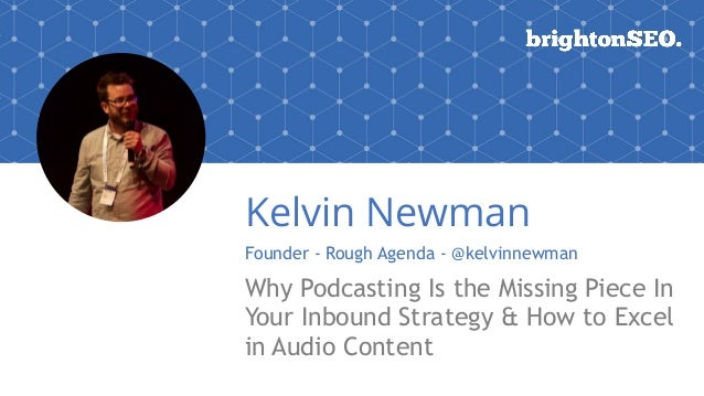 Kelvin Newman Founder - Rough Agenda - @kelvinnewman Why Podcasting Is the Missing Piece In Your Inbound Strategy & How to...