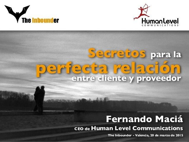 Secretos para la perfecta relaciónentre cliente y proveedor Fernando Maciá CEO de Human Level Communications The Inbounder...