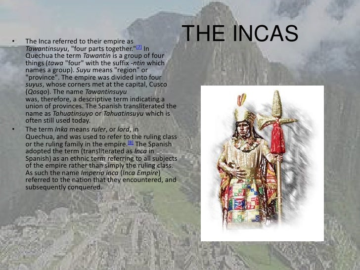 """•   The Inca referred to their empire as    Tawantinsuyu, """"four parts together.""""[7] In                                    ..."""