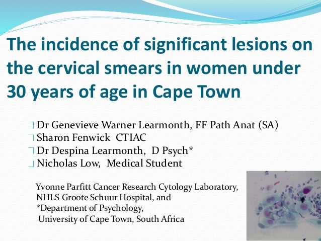 The incidence of significant lesions on the cervical smears in women under 30 years of age in Cape Town Dr Genevieve Warne...