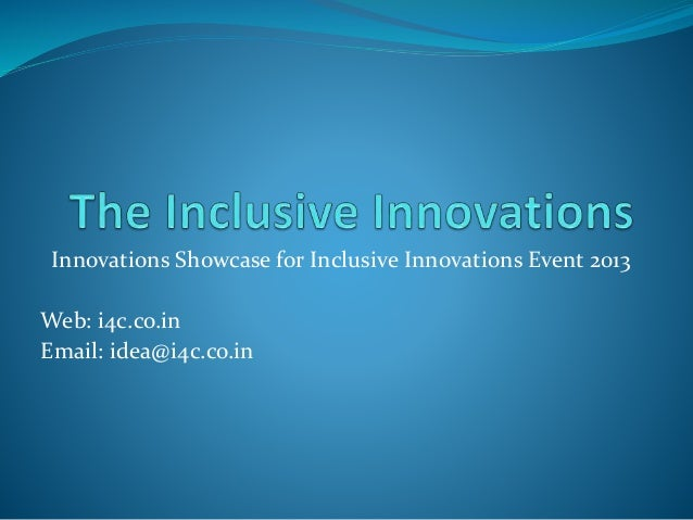 Innovations Showcase for Inclusive Innovations Event 2013 Web: i4c.co.in Email: idea@i4c.co.in