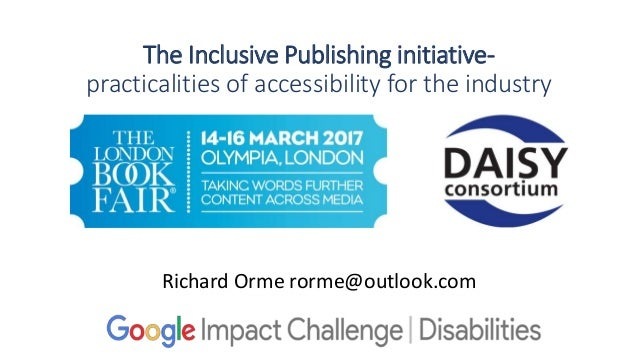 The Inclusive Publishing initiative- practicalities of accessibility for the industry Richard Orme rorme@outlook.com
