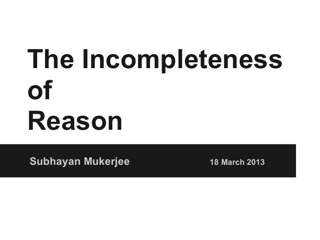 The IncompletenessofReasonSubhayan Mukerjee   18 March 2013