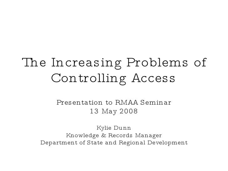 The Increasing Problems of Controlling Access Presentation to RMAA Seminar 13 May 2008 Kylie Dunn Knowledge & Records Mana...