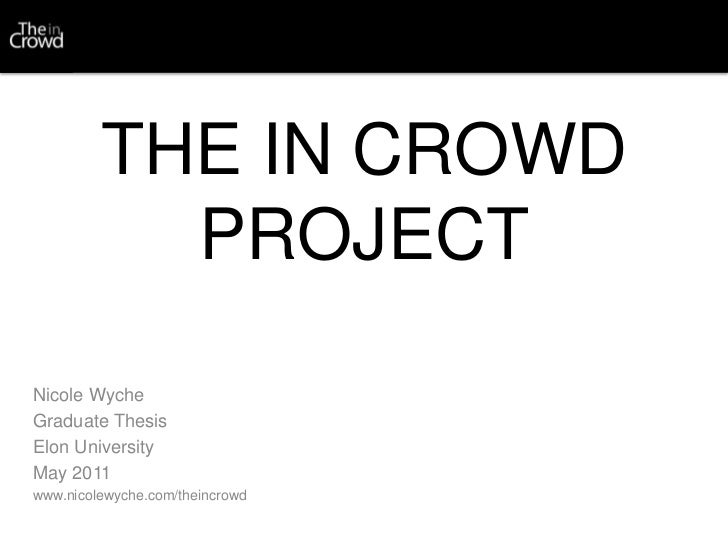 THE IN CROWD PROJECT<br />Nicole Wyche<br />Graduate Thesis<br />Elon University<br />May 2011<br />www.nicolewyche.com/th...