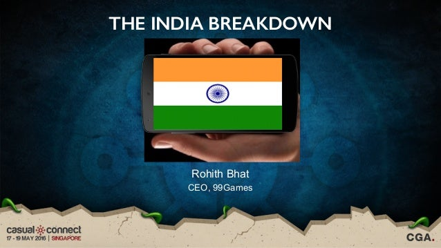 THE INDIA BREAKDOWN Rohith Bhat CEO, 99Games