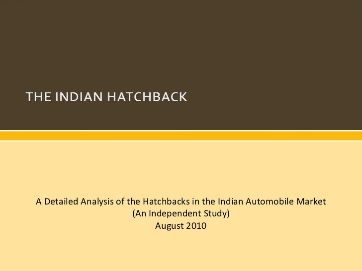 A Detailed Analysis of the Hatchbacks in the Indian Automobile Market (An Independent Study) August 2010