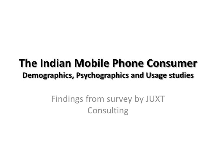 The Indian Mobile Phone ConsumerDemographics, Psychographics and Usage studies<br />Findings from survey by JUXT Consultin...