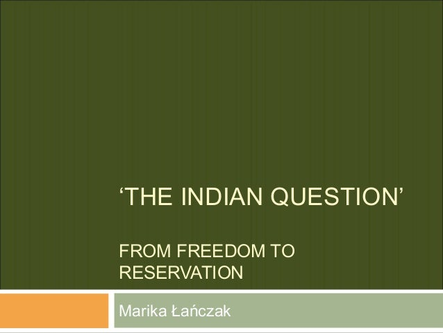 'THE INDIAN QUESTION' FROM FREEDOM TO RESERVATION Marika Łańczak