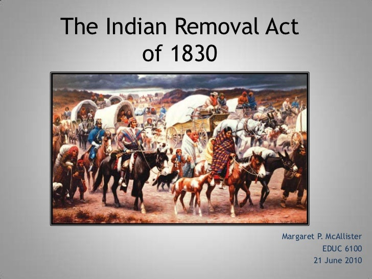 The Indian Removal Act        of 1830                    Margaret P. McAllister                               EDUC 6100   ...